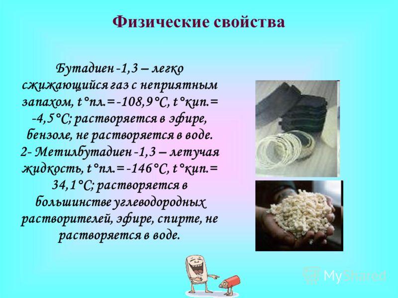 Физические свойства Бутадиен -1,3 – легко сжижающийся газ с неприятным запахом, t°пл.= -108,9°C, t°кип.= -4,5°C; растворяется в эфире, бензоле, не растворяется в воде. 2- Метилбутадиен -1,3 – летучая жидкость, t°пл.= -146°C, t°кип.= 34,1°C; растворяе
