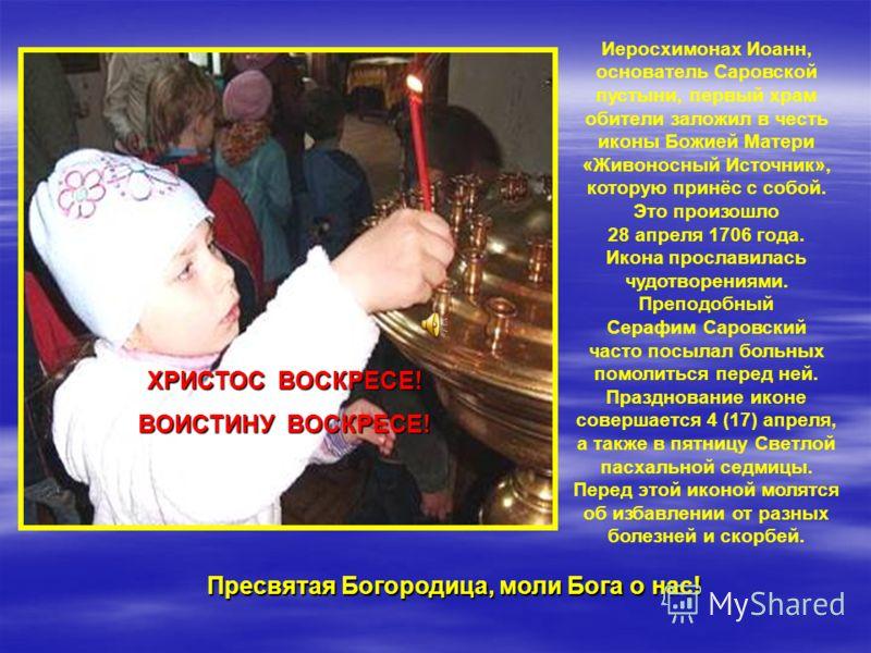 ХРИСТОС ВОСКРЕСЕ! ВОИСТИНУ ВОСКРЕСЕ! Иеросхимонах Иоанн, основатель Саровской пустыни, первый храм обители заложил в честь иконы Божией Матери «Живоносный Источник», которую принёс с собой. Это произошло 28 апреля 1706 года. Икона прославилась чудотв