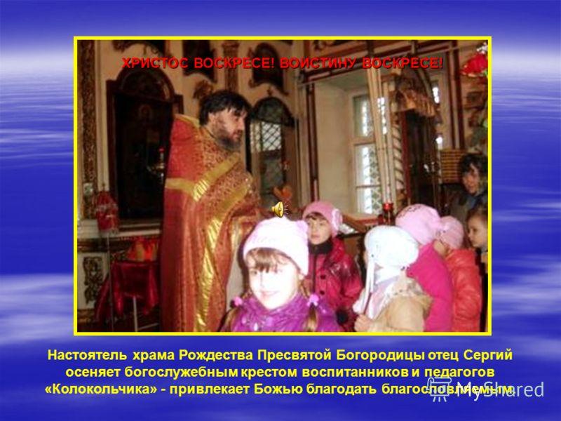 Настоятель храма Рождества Пресвятой Богородицы отец Сергий осеняет богослужебным крестом воспитанников и педагогов «Колокольчика» - привлекает Божью благодать благословляемым. ХРИСТОС ВОСКРЕСЕ! ВОИСТИНУ ВОСКРЕСЕ!