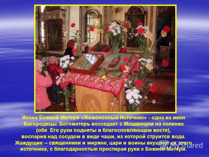 Икона Божией Матери «Живоносный Источник» - одна из икон Богородицы. Богоматерь восседает с Младенцем на коленях (обе Его руки подняты в благословляющем жесте), воспарив над сосудом в виде чаши, из которой струится вода. Жаждущие – священники и мирян