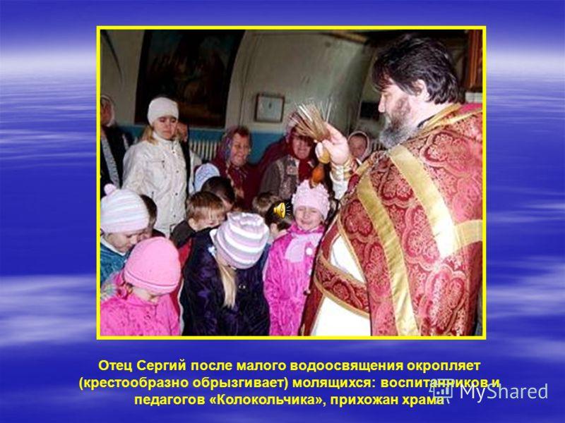 Отец Сергий после малого водоосвящения окропляет (крестообразно обрызгивает) молящихся: воспитанников и педагогов «Колокольчика», прихожан храма