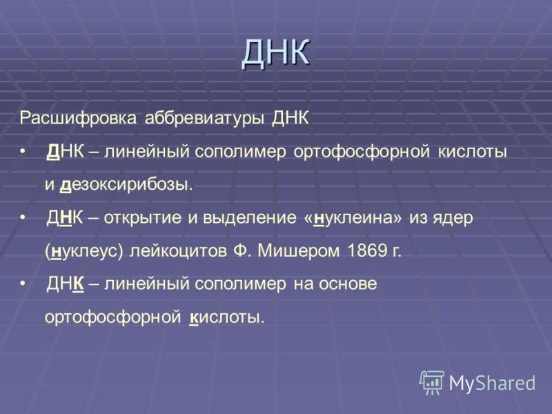 ДНК Расшифровка аббревиатуры ДНК ДНК – линейный сополимер ортофосфорной кислоты и дезоксирибозы. ДНК – открытие и выделение «нуклеина» из ядер (нуклеус) лейкоцитов Ф. Мишером 1869 г. ДНК – линейный сополимер на основе ортофосфорной кислоты.
