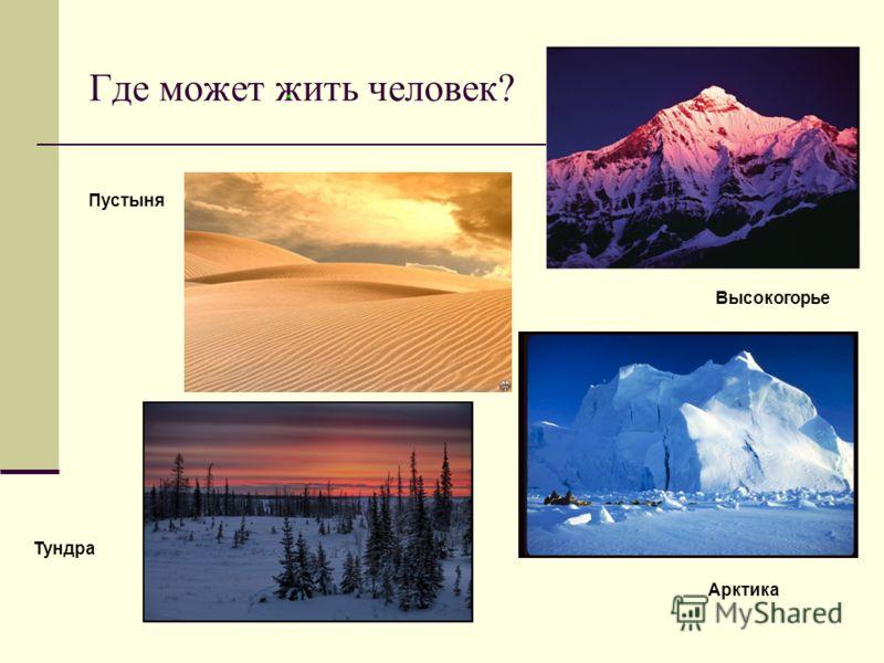Где может жить человек? Пустыня Тундра Арктика Высокогорье