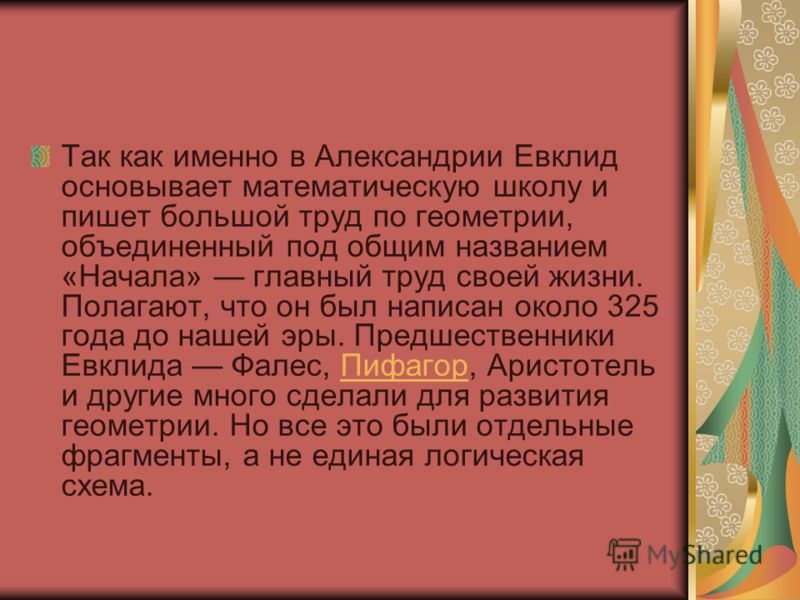 Так как именно в Александрии Евклид основывает математическую школу и пишет большой труд по геометрии, объединенный под общим названием «Начала» главный труд своей жизни. Полагают, что он был написан около 325 года до нашей эры. Предшественники Евкли