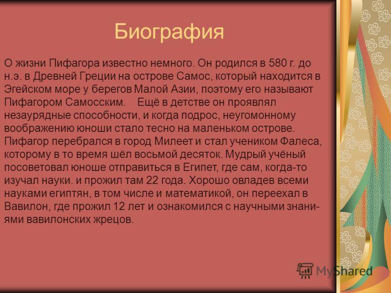Биография О жизни Пифагора известно немного. Он родился в 580 г. до н.э. в Древней Греции на острове Самос, который находится в Эгейском море у берегов Малой Азии, поэтому его называют Пифагором Самосским. Ещё в детстве он проявлял незаурядные способ