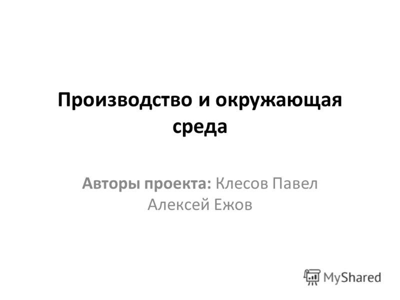 Производство и окружающая среда Авторы проекта: Клесов Павел Алексей Ежов