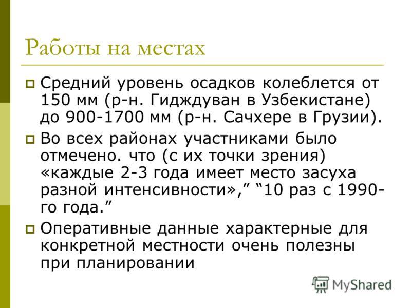 Работы на местах Средний уровень осадков колеблется от 150 мм (р-н. Гидждуван в Узбекистане) до 900-1700 мм (р-н. Сачхере в Грузии). Во всех районах участниками было отмечено. что (с их точки зрения) «каждые 2-3 года имеет место засуха разной интенси
