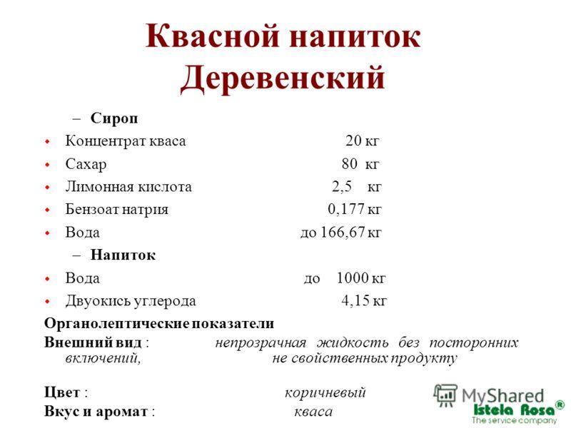 Квасной напиток Деревенский –Сироп Концентрат кваса 20 кг Сахар 80 кг Лимонная кислота 2,5 кг Бензоат натрия 0,177 кг Вода до 166,67 кг –Напиток Вода до 1000 кг Двуокись углерода 4,15 кг Органолептические показатели Внешний вид :непрозрачная жидкость