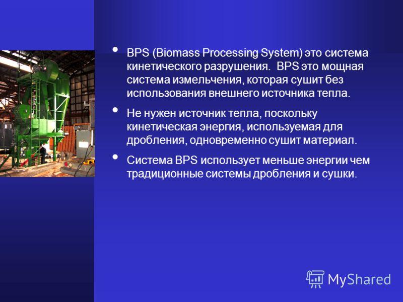 BPS (Biomass Processing System) это система кинетического разрушения. BPS это мощная сиcтема измельчения, которая сушит без использования внешнего источника тепла. Не нужен источник тепла, поскольку кинетическая энергия, используемая для дробления, о