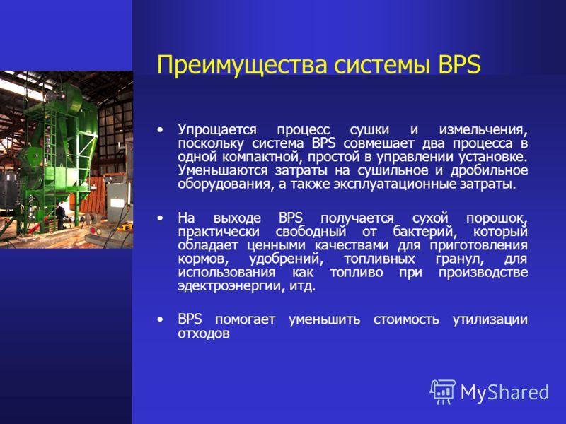 Преимущества системы BPS Упрощается процесс сушки и измельчения, поскольку система BPS совмешает два процесса в одной компактной, простой в управлении установке. Уменьшаются затраты на сушильное и дробильное оборудования, а также эксплуатационные зат