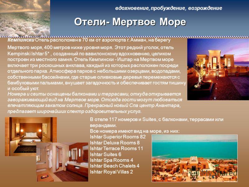 Отели- Мертвое Море Кемпински Отель расположен в 70 км от аэропорта г. Амман, на берегу Мертвого моря, 400 метров ниже уровня моря. Этот редкий уголок, отель Kempinski Ishtar 5*, созданный по вавилонскому вдохновению, целиком построен из местного кам