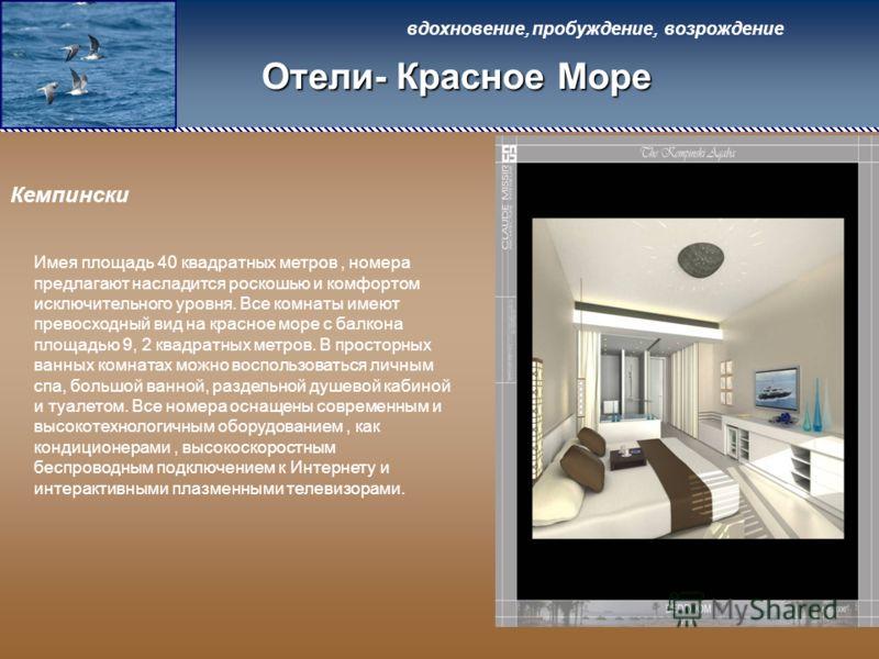 вдохновение, пробуждение, возрождение Отели- Красное Море Кемпински Имея площадь 40 квадратных метров, номера предлагают насладится роскошью и комфортом исключительного уровня. Все комнаты имеют превосходный вид на красное море с балкона площадью 9,