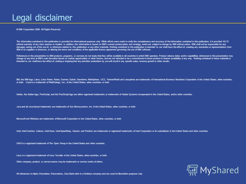 Legal disclaimer © IBM Corporation 2008. All Rights Reserved. The information contained in this publication is provided for informational purposes only. While efforts were made to verify the completeness and accuracy of the information contained in t