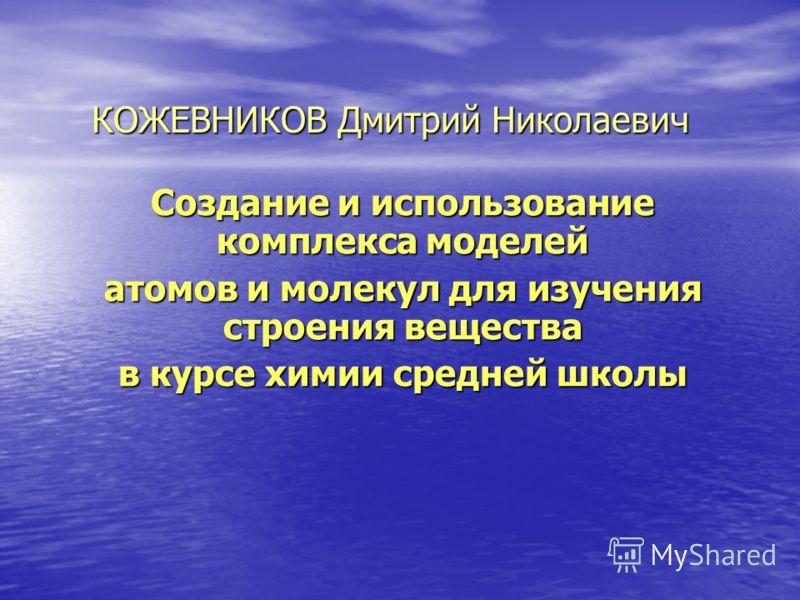 КОЖЕВНИКОВ Дмитрий Николаевич Создание и использование комплекса моделей атомов и молекул для изучения строения вещества в курсе химии средней школы