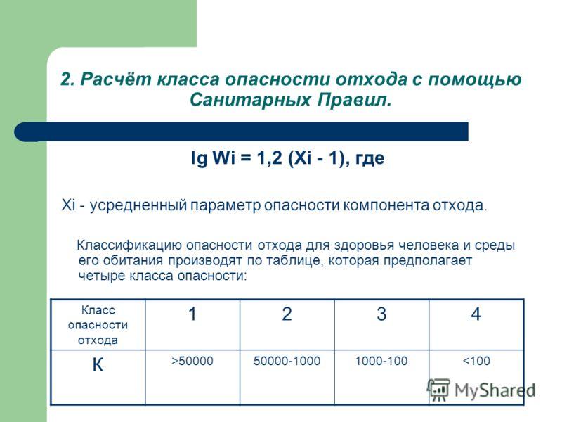 2. Расчёт класса опасности отхода с помощью Санитарных Правил. lg Wi = 1,2 (Xi - 1), где Xi - усредненный параметр опасности компонента отхода. Классификацию опасности отхода для здоровья человека и среды его обитания производят по таблице, которая п