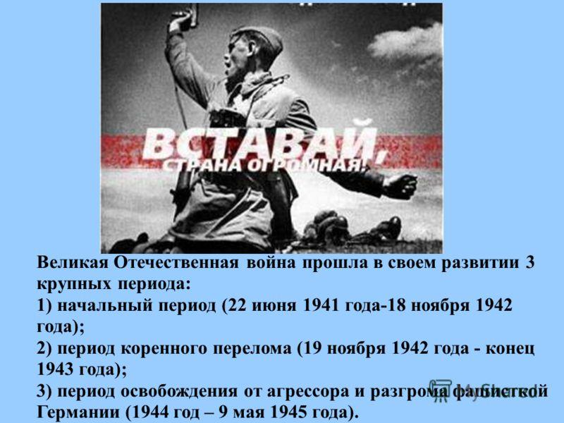 Великая Отечественная война прошла в своем развитии 3 крупных периода: 1) начальный период (22 июня 1941 года-18 ноября 1942 года); 2) период коренного перелома (19 ноября 1942 года - конец 1943 года); 3) период освобождения от агрессора и разгрома ф