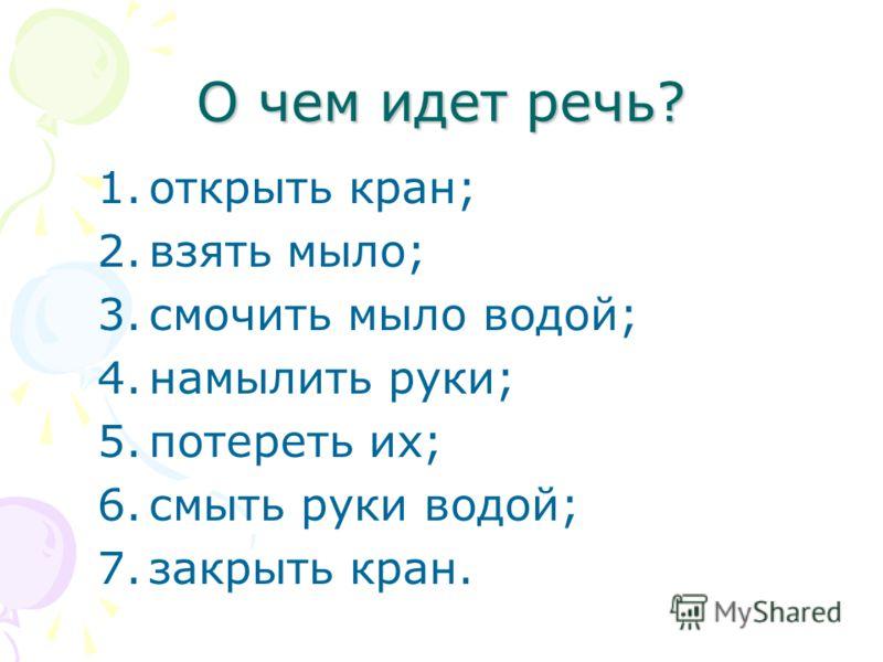 О чем идет речь? 1.открыть кран; 2.взять мыло; 3.смочить мыло водой; 4.намылить руки; 5.потереть их; 6.смыть руки водой; 7.закрыть кран.