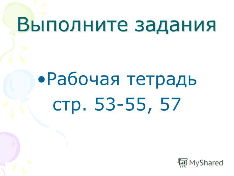 Выполните задания Рабочая тетрадь стр. 53-55, 57