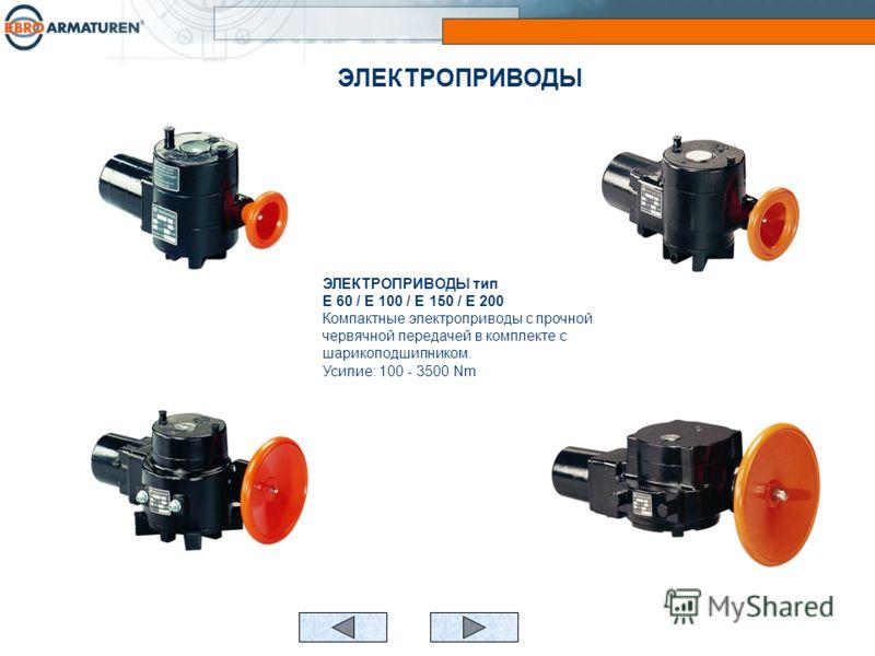 ЭЛЕКТРОПРИВОДЫ тип E 60 / E 100 / E 150 / E 200 Компактные электроприводы с прочной червячной передачей в комплекте с шарикоподшипником. Усилие: 100 - 3500 Nm ЭЛЕКТРОПРИВОДЫ