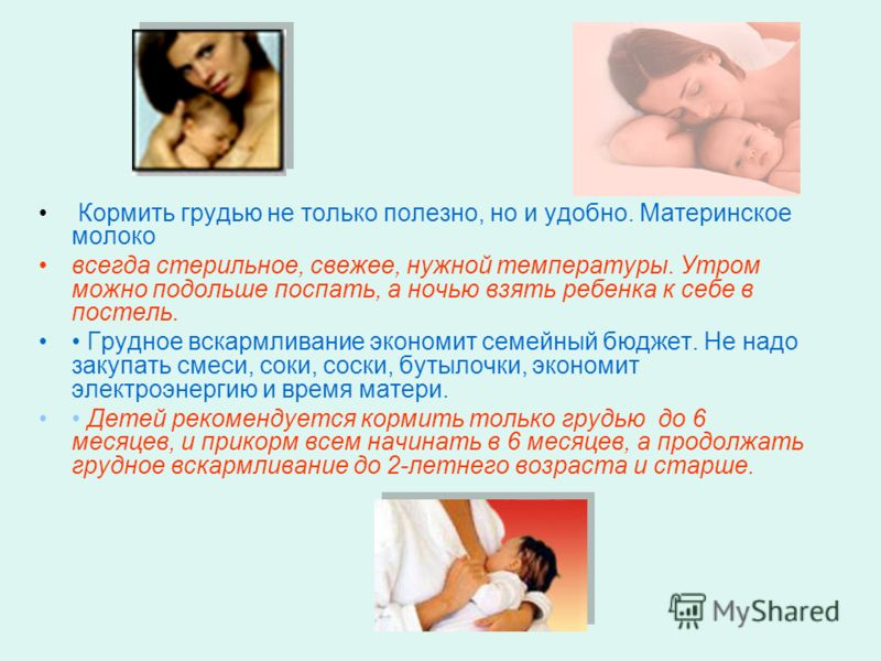 Кормить грудью не только полезно, но и удобно. Материнское молоко всегда стерильное, свежее, нужной температуры. Утром можно подольше поспать, а ночью взять ребенка к себе в постель. Грудное вскармливание экономит семейный бюджет. Не надо закупать см