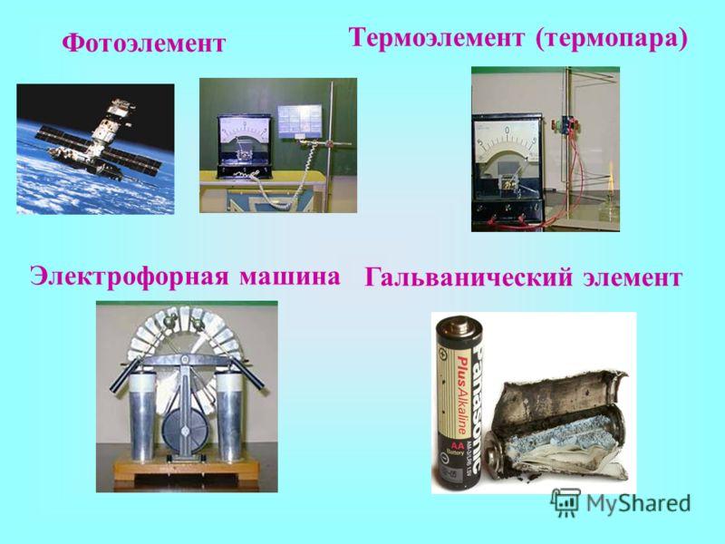 Фотоэлемент Термоэлемент (термопара) Электрофорная машина Гальванический элемент