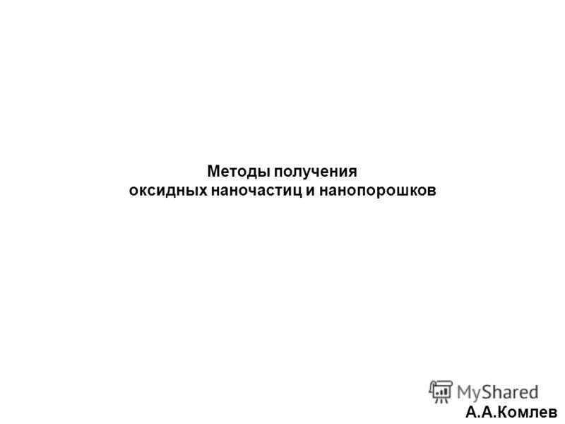 Методы получения оксидных наночастиц и нанопорошков А.А.Комлев