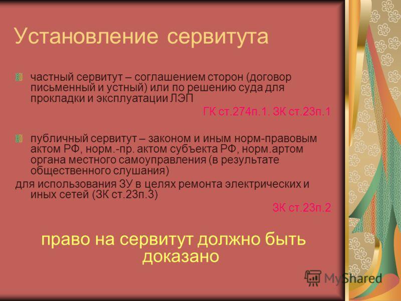 Установление сервитута частный сервитут – соглашением сторон (договор письменный и устный) или по решению суда для прокладки и эксплуатации ЛЭП ГК ст.274п.1. ЗК ст.23п.1 публичный сервитут – законом и иным норм-правовым актом РФ, норм.-пр. актом субъ