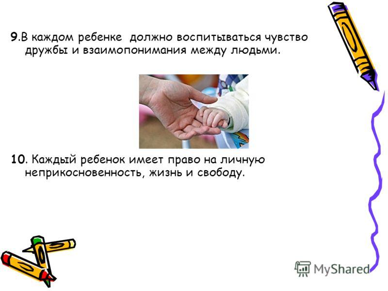 9.В каждом ребенке должно воспитываться чувство дружбы и взаимопонимания между людьми. 10. Каждый ребенок имеет право на личную неприкосновенность, жизнь и свободу.