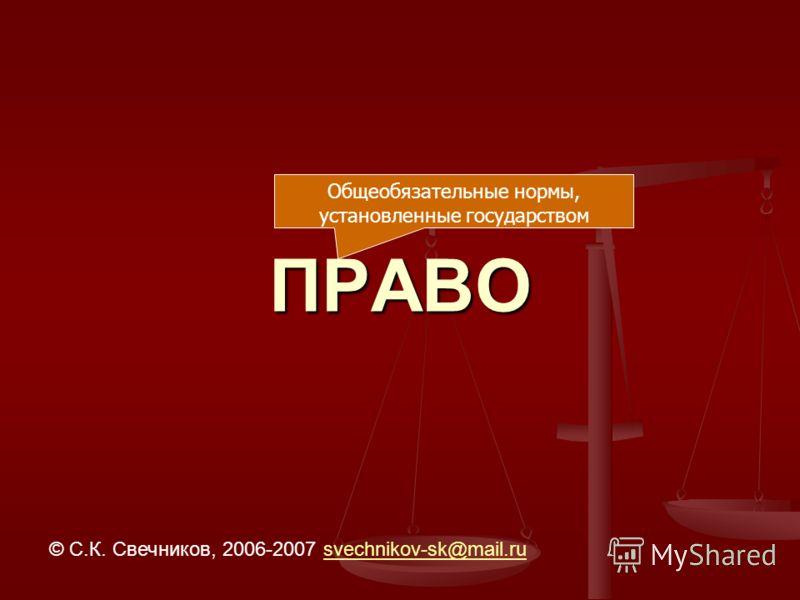 ПРАВО © С.К. Свечников, 2006-2007 svechnikov-sk@mail.rusvechnikov-sk@mail.ru Общеобязательные нормы, установленные государством