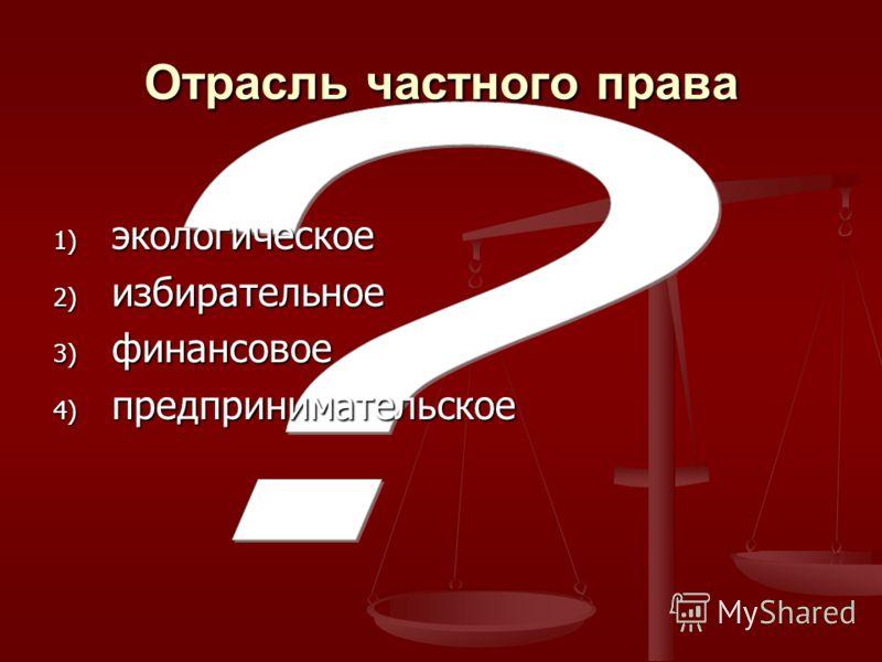 Отрасль частного права 1) экологическое 2) избирательное 3) финансовое 4) предпринимательское