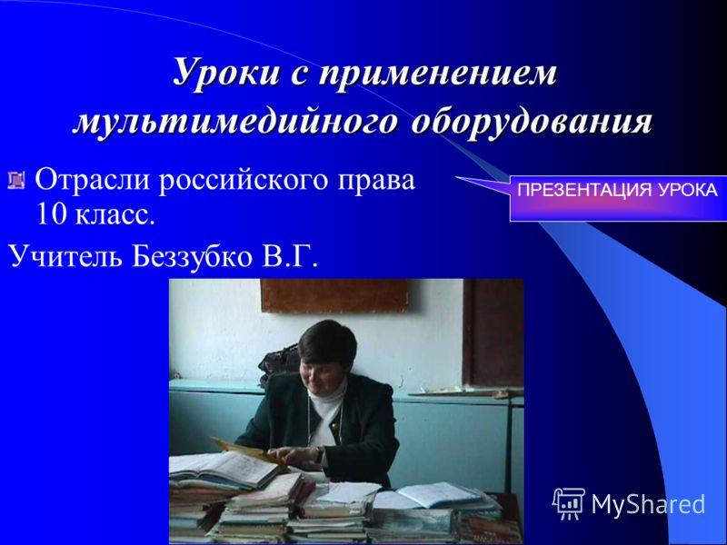 Уроки с применением мультимедийного оборудования Отрасли российского права 10 класс. Учитель Беззубко В.Г. ПРЕЗЕНТАЦИЯ УРОКА