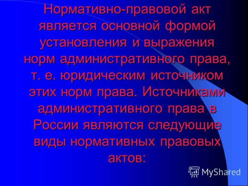 Нормативно-правовой актявляется основной формой установления и выражения норм административного права, т. е. юридическим источником этих норм права. Источниками административного права в России являются следующие виды нормативных правовых актов: