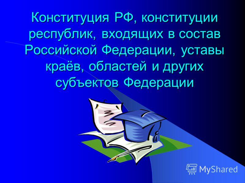 Конституция РФ, конституции республик, входящих в состав Российской Федерации, уставы краёв, областей и других субъектов Федерации