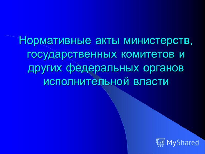 Нормативные акты министерств, государственных комитетов и других федеральных органов исполнительной власти