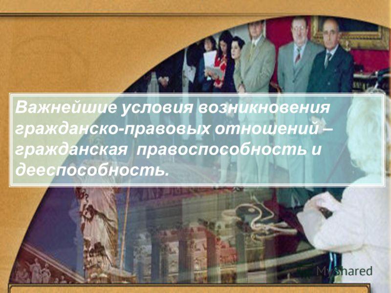Важнейшие условия возникновения гражданско-правовых отношений – гражданская правоспособность и дееспособность.