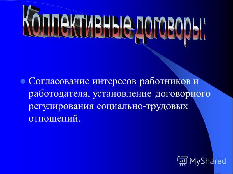 Согласование интересов работников и работодателя, установление договорного регулирования социально-трудовых отношений.