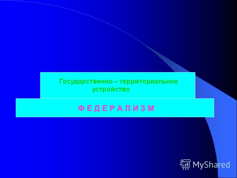 Ф Е Д Е Р А Л И З М Государственно – территориальное устройство