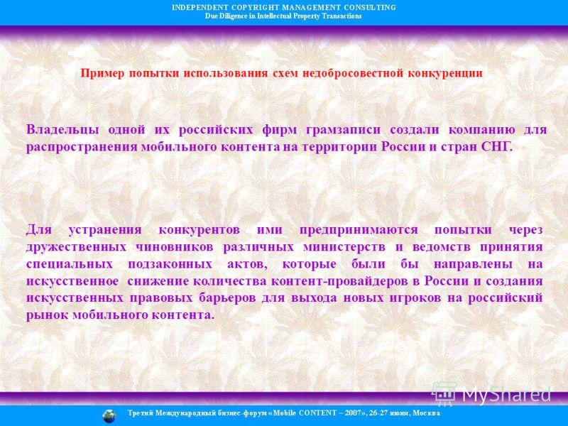 Пример попытки использования схем недобросовестной конкуренции Владельцы одной их российских фирм грамзаписи создали компанию для распространения мобильного контента на территории России и стран СНГ. Для устранения конкурентов ими предпринимаются поп