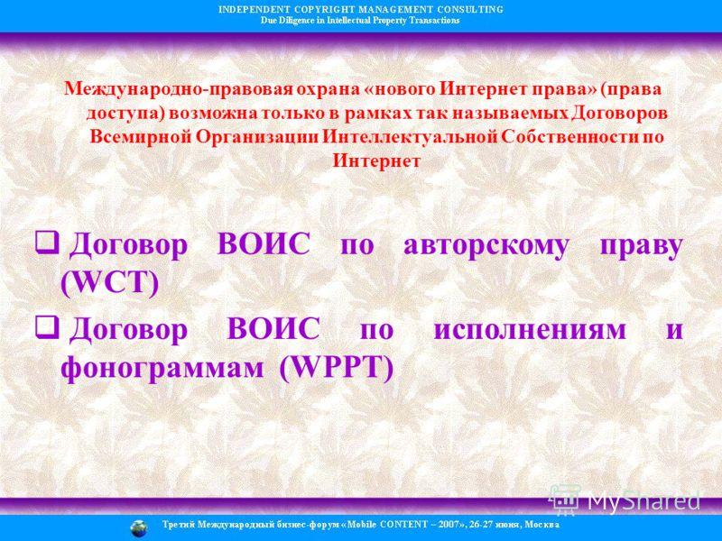 Международно-правовая охрана «нового Интернет права» (права доступа) возможна только в рамках так называемых Договоров Всемирной Организации Интеллектуальной Собственности по Интернет Договор ВОИС по авторскому праву (WCT) Договор ВОИС по исполнениям