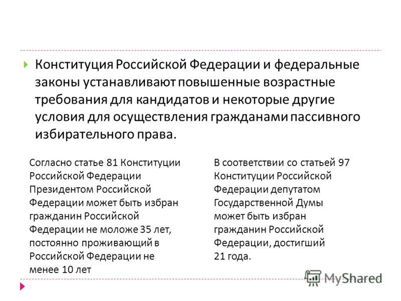 Конституция Российской Федерации и федеральные законы устанавливают повышенные возрастные требования для кандидатов и некоторые другие условия для осуществления гражданами пассивного избирательного права. Согласно статье 81 Конституции Российской Фед