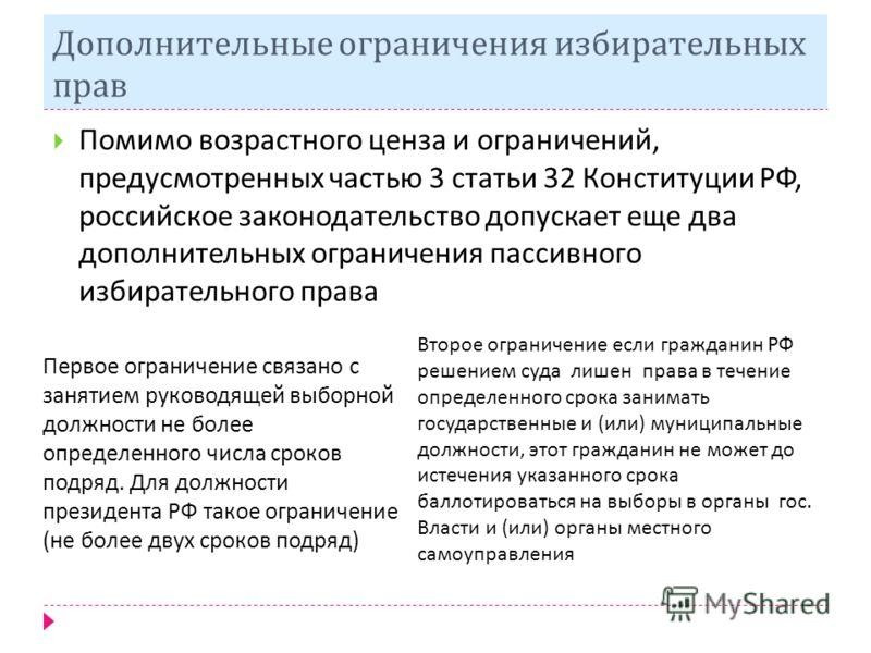 Дополнительные ограничения избирательных прав Помимо возрастного ценза и ограничений, предусмотренных частью 3 статьи 32 Конституции РФ, российское законодательство допускает еще два дополнительных ограничения пассивного избирательного права Первое о