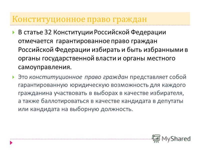 Конституционное право граждан В статье 32 Конституции Российской Федерации отмечается гарантированное право граждан Российской Федерации избирать и быть избранными в органы государственной власти и органы местного самоуправления. Это конституционное