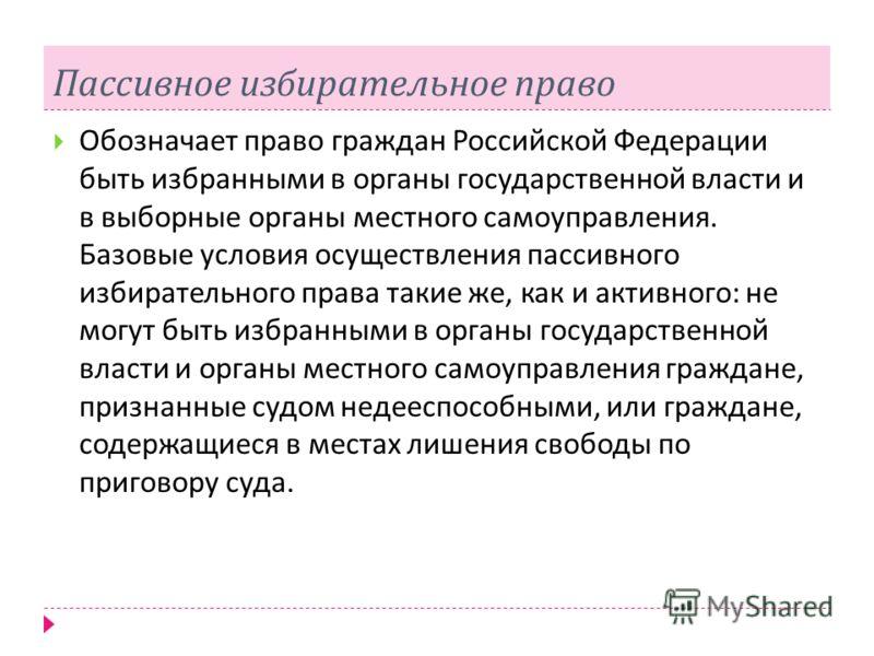 Пассивное избирательное право Обозначает право граждан Российской Федерации быть избранными в органы государственной власти и в выборные органы местного самоуправления. Базовые условия осуществления пассивного избирательного права такие же, как и акт