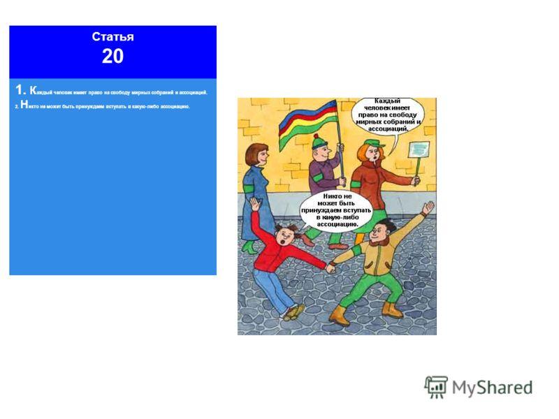 Статья 20 1. К аждый человек имеет право на свободу мирных собраний и ассоциаций. 2. Н икто не может быть принуждаем вступать в какую-либо ассоциацию.