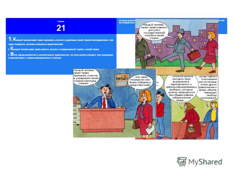 Статья 21 которые должны проводиться при общем и равном избирательном праве, путем тайного голосования или же посредством других равнозначных форм, обеспечивающих свободу голосования. 1. К аждый человек имеет право принимать участие в управлении свое