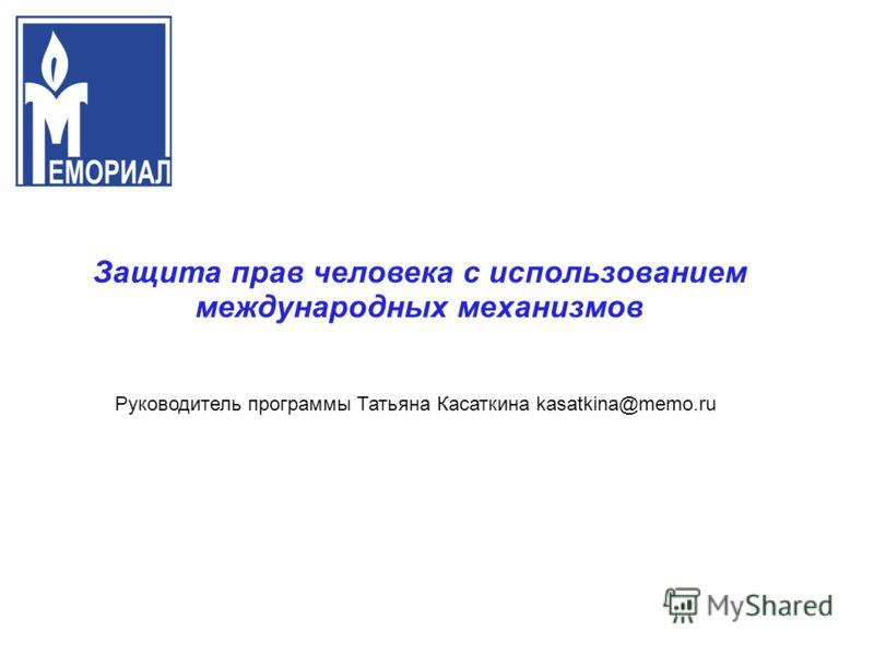 П Защита прав человека с использованием международных механизмов Руководитель программы Татьяна Касаткина kasatkina@memo.ru
