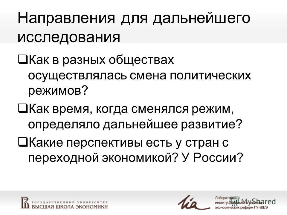 Направления для дальнейшего исследования Как в разных обществах осуществлялась смена политических режимов? Как время, когда сменялся режим, определяло дальнейшее развитие? Какие перспективы есть у стран с переходной экономикой? У России?