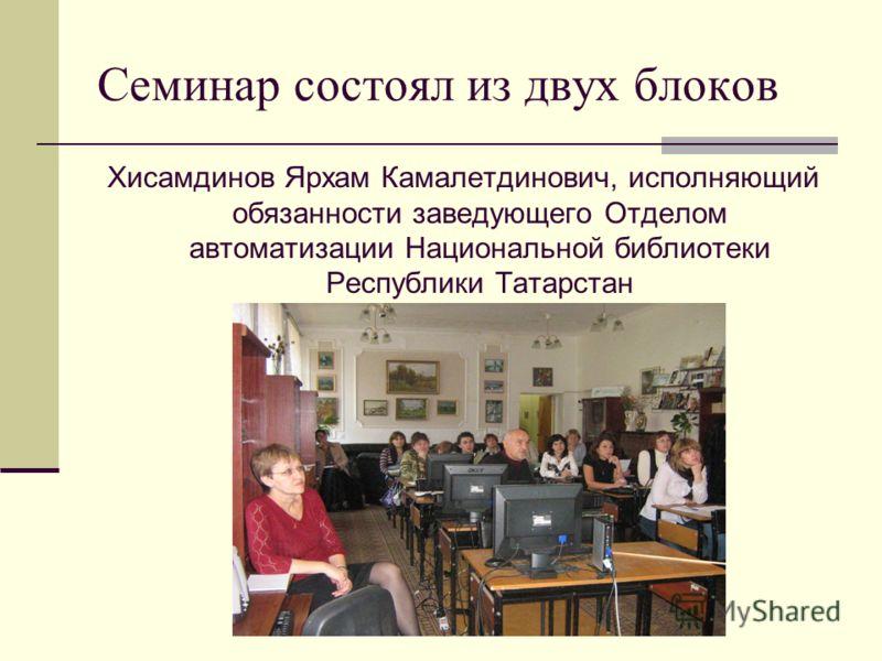 Семинар состоял из двух блоков Хисамдинов Ярхам Камалетдинович, исполняющий обязанности заведующего Отделом автоматизации Национальной библиотеки Республики Татарстан