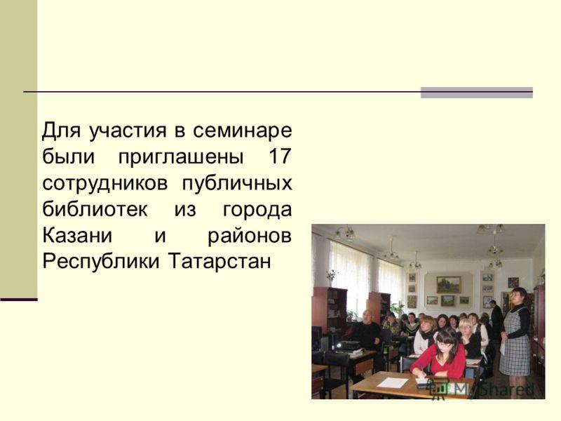 Для участия в семинаре были приглашены 17 сотрудников публичных библиотек из города Казани и районов Республики Татарстан