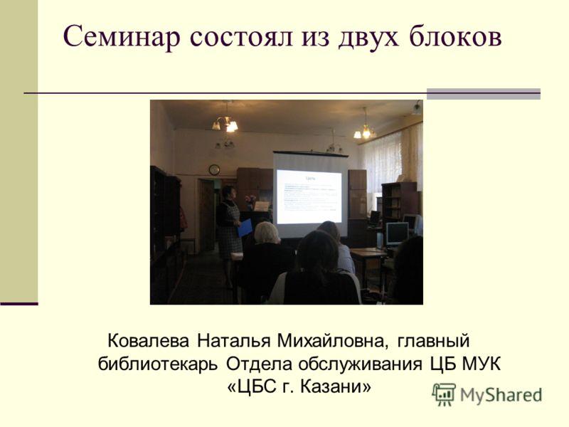 Семинар состоял из двух блоков Ковалева Наталья Михайловна, главный библиотекарь Отдела обслуживания ЦБ МУК «ЦБС г. Казани»